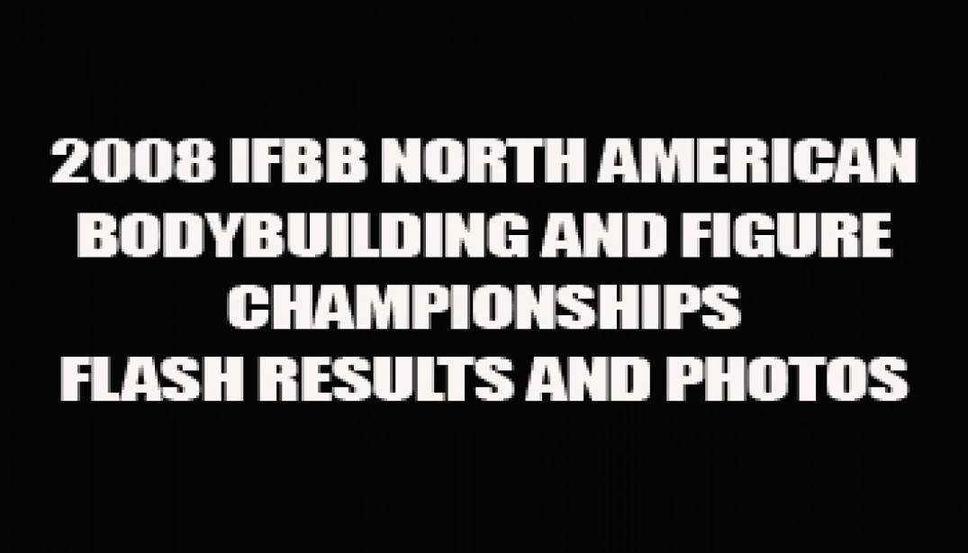 2008 IFBB NORTH AMERICAN FLASH RESULTS