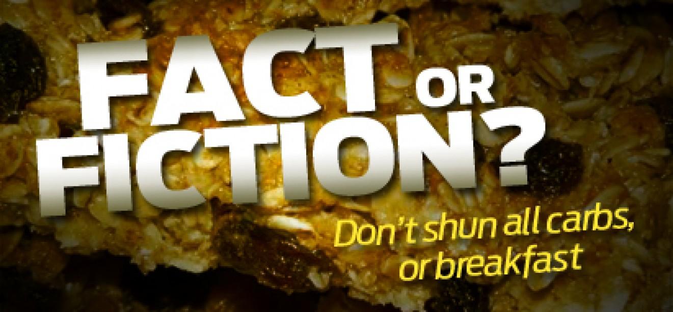 DON'T SHUN ALL CARBS, OR BREAKFAST